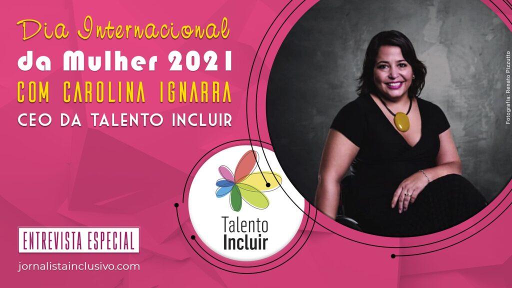 Arte com foto da Carolina Ignarra e logo da Talento Incluir com título Dia Internacional da Mulher 2021