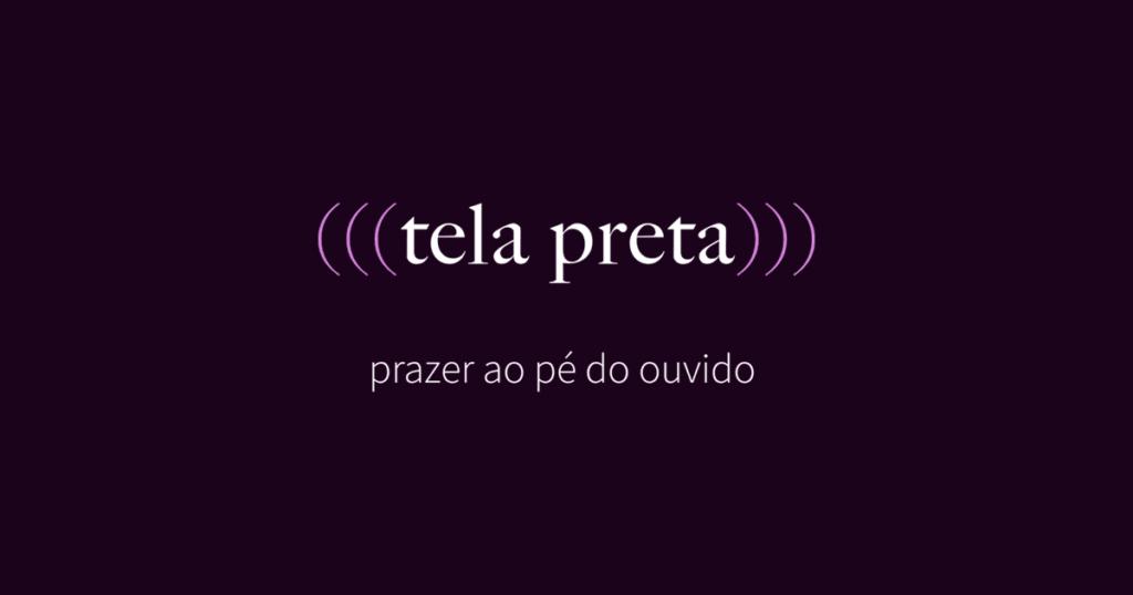 """Imagem com fundo escuro com o logo """"Tela Preta"""". Abaixo aparece o slogan """"Prazer ao pé do ouvido""""."""